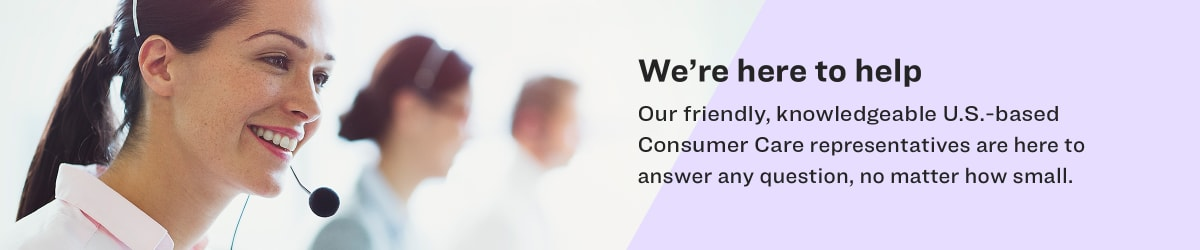 We're here to help. Our Friendly, knowledgeable U.S-based Consumer Care representatives are here to answer any question, no matter how small.
